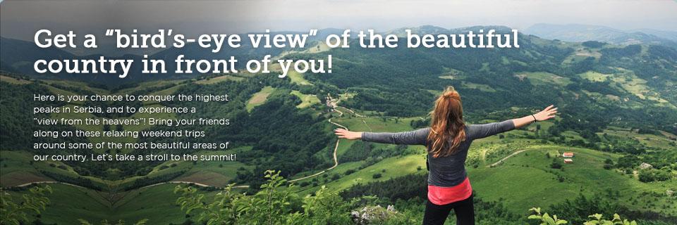 Bacite pogled odozgo na prelepu zemlju ispred vas! Imate priliku da osvojite najviše vrhove Srbije i da vidite kako izgleda Pogled s neba! Povedite ekipu na vikend ture opuštanja po najlepšim krajevima naše zemlje. Ajmo u šetnju do vrha ! :)