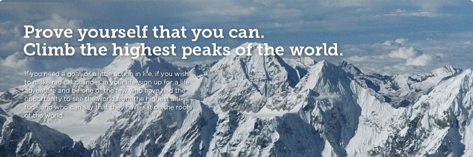 Dokažite sebi da možete. Popnite se na najviše vrhove sveta, Ako vam je potreban cilj, ili malo akcije u životu. Ako želite da promenite vaš život iz korena, prijavite se na životnu avanturu i budite jedan od izabranih koji su pogledali na svet sa najveće visine i koji mogu da kažu da su sedeli na krovovima sveta.
